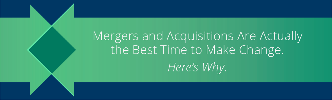 Mergers and Acquisitions Are Actually the Best Time to Make Change. Here's Why.